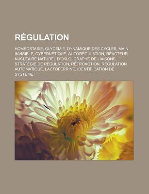 Regulation: Homeostasie, Glycemie, Dynamique Des Cycles, Main Invisible, Cybernetique, Autoregulation, Reacteur Nucleaire Naturel D'Oklo, Graphe de Liaisons, Strategie de Regulation, Retroaction, Regulation Automatique