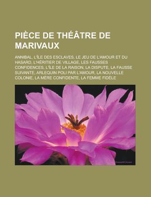 Piece de Theatre de Marivaux: Annibal, L'Ile Des Esclaves, Le Jeu de L'Amour Et Du Hasard, L'Heritier de Village, Les Fausses Confidences, L'Ile de