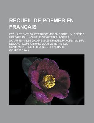 Recueil de Poemes En Francais: Emaux Et Camees, Petits Poemes En Prose, La Legende Des Siecles, L'Honneur Des Poetes, Poemes Saturniens, Les Champs M