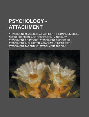 Psychology - Attachment: Attachment Measures, Attachment Therapy, Divorce, Age Regression, Age Regression in Therapy, Attachment Behaviour, Attachment Disorders, Attachment in Children, Attachment Measures, Attachment Parenting