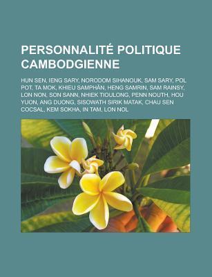 Personnalite Politique Cambodgienne: Hun Sen, Ieng Sary, Norodom Sihanouk, Sam Sary, Pol Pot, Ta Mok, Khieu Samphan, Heng Samrin, Sam Rainsy, Lon Non, Son Sann, Nhiek Tioulong, Penn Nouth, Hou Yuon, Ang Duong, Sisowath Sirik Matak