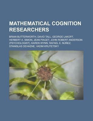 Mathematical Cognition Researchers: George Lakoff, Jean Piaget, Rafael E. Núñez, Brian Butterworth, Stanislas Dehaene, David C. Geary
