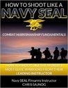 How to Shoot Like a Navy SEAL: Combat Marksmanship Fundamentals by Chris Sajnog