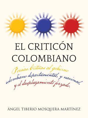 El Criticon Colombiano: Poesias .Criticas Al Gobierno Colombiano Departamental, y Nacional, y El Desplazamiento Forzado.