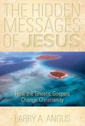 The Hidden Messages of Jesus: How the Gnostic Gospels Change Christianity
