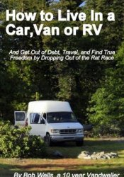 How to Live in a Car, Van or RV--And Get Out of Debt, Travel and Find True Freedom Pdf Book