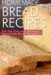 Homemade Bread Recipes: The Top Easy and Delicious Homemade Bread Recipes! Book Pdf