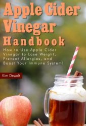 Apple Cider Vinegar Handbook: How to Use Apple Cider Vinegar to Lose Weight, Prevent Allergies, and Boost Your Immune System! Book Pdf