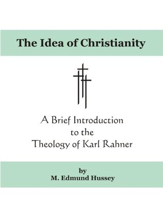 The Idea of Christianity: A Brief Introduction to the Theology of Karl Rahner