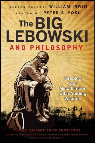 The Big Lebowski and Philosophy: Keeping Your Mind Limber with Abiding Wisdom (The Blackwell Philosophy and Pop Culture Series)