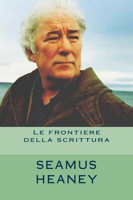 Seamus Heaney. Le frontiere della scrittura: Tre saggi e 12 poesie in traduzione italiana