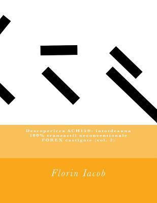 Descoperirea Ach15(r): Intotdeauna 100% Tranzactii Neconventionale Forex Castigate (Vol. 2)
