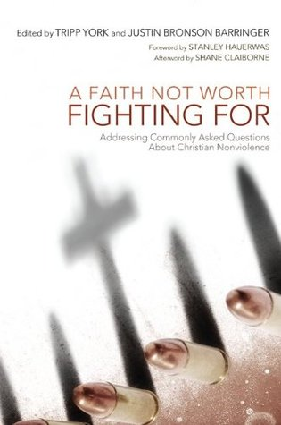 A Faith Not Worth Fighting For: Addressing Commonly Asked Questions about Christian Nonviolence (The Peaceable Kingdom Series)