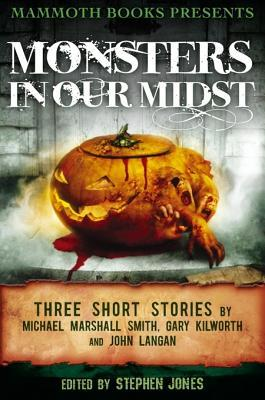 Mammoth Books Presents Monsters in Our Midst: Three Stories by Michael Marshall Smith, Gary Kilworth and John Langan