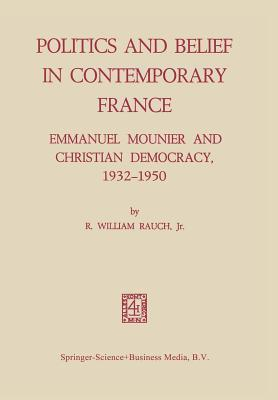 Politics and Belief in Contemporary France: Emmanuel Mounier and Christian Democracy, 1932 1950