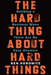 The Hard Thing About Hard Things: Building a Business When There Are No Easy Answers Pdf Book