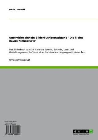 """Unterrichtseinheit: Bilderbuchbetrachtung """"Die kleine Raupe Nimmersatt"""": Das Bilderbuch von Eric Carle als Sprech-, Schreib-, Lese- und Gestaltungsanlass ... Umgangs mit einem Text"""