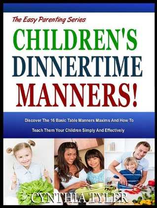 CHILDREN'S DINNERTIME MANNERS: Discover The 16 Basic Table Manners Maxims And How To Teach Them Your Children Simply And Effectively (The Easy Parenting Series)