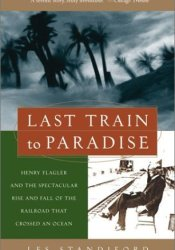 Last Train to Paradise: Henry Flagler and the Spectacular Rise and Fall of the Railroad that Crossed an Ocean Pdf Book