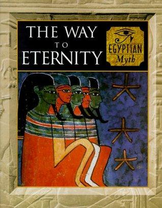 The Way to Eternity: Egyptian Myth (Myth & Mankind, Vol. 2)