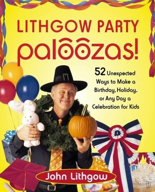 Lithgow Party Paloozas!: 52 Unexpected Ways to Make a Birthday, Holiday, or Any Day a Celebration for Kids