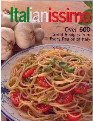 Italianissimo: Over 600 Great Recipes From Every Region of Italy