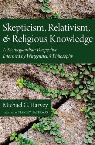 Skepticism, Relativism, and Religious Knowledge: A Kierkegaardian Perspective Informed by Wittgenstein's Philosophy