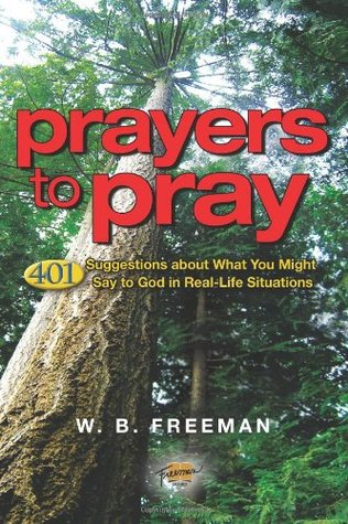 Prayers to Pray: 401 Suggestions about What You Might Say to God in Real-Life Situations