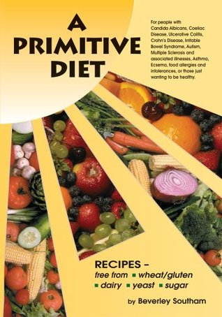 A Primitive Diet: A Book of Recipes free from Wheat/Gluten, Dairy Products, Yeast and Sugar