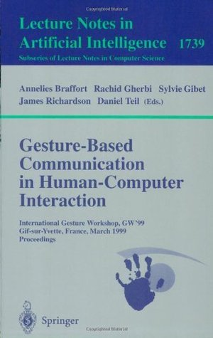 Gesture-Based Communication in Human-Computer Interaction: International Gesture Workshop, GW'99, Gif-sur-Yvette, France, March 17-19, 1999 Proceedings (Lecture Notes in Artificial Intelligence)