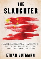 The Slaughter: Mass Killings, Organ Harvesting, and China's Secret Solution to Its Dissident Problem Pdf Book