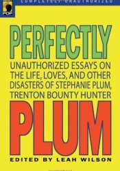 Perfectly Plum: Unauthorized Essays On the Life, Loves And Other Disasters of Stephanie Plum, Trenton Bounty Hunter Pdf Book