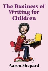 The Business of Writing for Children: An Award-Winning Author's Tips on Writing Children's Books and Publishing Them