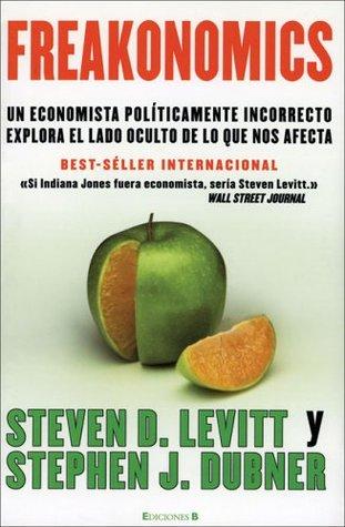 Freakonomics: Un economista políticamente incorrecto explora el lado oculto de lo que nos afecta
