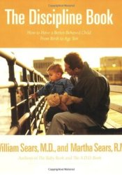 The Discipline Book: Everything You Need to Know to Have a Better-Behaved Child From Birth to Age Ten Book by William Sears