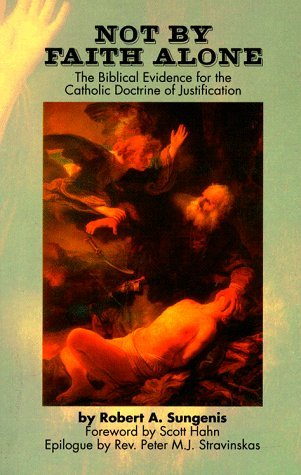 Not by Faith Alone: The Biblical Evidence for the Catholic Doctrine of Justification