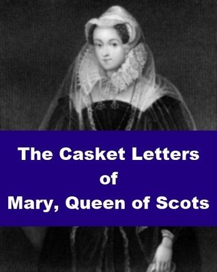 The Casket Letters of Mary, Queen of Scots