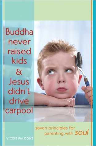 Buddha Never Raised Kids & Jesus Didn't Drive Carpool: Seven Principles for Parenting with Soul