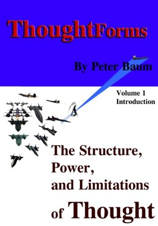 Thought Forms - The Structure, Power, and Limitations of Thought: Volume 1 - Introduction to the Theory