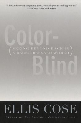 Color Blind Seeing Beyond Race In A Race Obsessed World By Ellis Cose