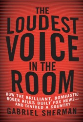 The Loudest Voice in the Room: How Roger Ailes and Fox News Remade American Politics Book Pdf