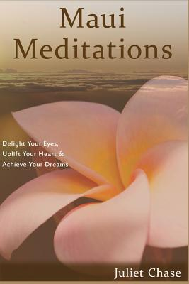 Maui Meditations: Delight Your Eyes, Uplift Your Heart & Achieve Your Dreams