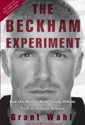 The Beckham Experiment: How the World's Most Famous Athlete Tried to Conquer America Pdf Book