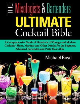 The Mixologist's and Bartender's Ultimate Cocktail Bible: A comprehensive guide of hundreds of vintage and modern cocktails, shots, martinis and other drinks for the beginner, advanced bartender, and