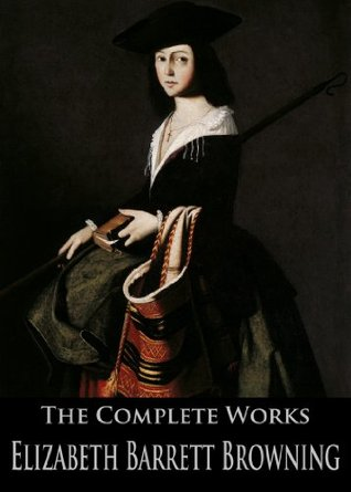 The Complete Works of Elizabeth Barrett Browning: Aurora Leigh, The Battle Of Marathon, An Essay On Mind, Casa Guidi Windows and More