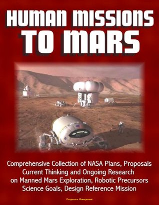 Human Missions to Mars: Comprehensive Collection of NASA Plans, Proposals, Current Thinking and Ongoing Research on Manned Mars Exploration, Robotic Precursors, Science Goals, Design Reference Mission