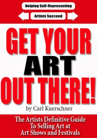 Get Your Art Out There - The Artists Definitive Guide To Selling Art at Art Shows and Festivals