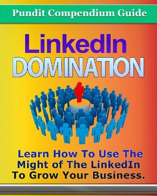 LinkedIn Domination: Learn How to Use The Might of LinkedIn to Grow Your Business