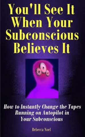 You'll See It When Your Subconscious Believes It: How To Instantly Change The Tapes Running On Autopilot In Your Subconscious