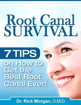 Root Canal Survival - 7 Tips on How To Get the Best Root Canal Ever!